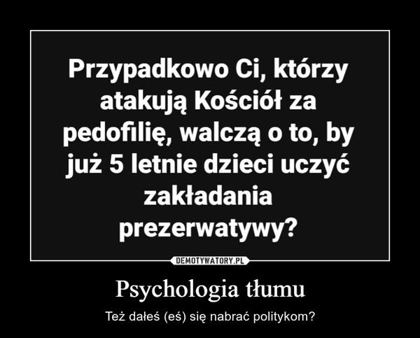 Psychologia tłumu – Też dałeś (eś) się nabrać politykom?