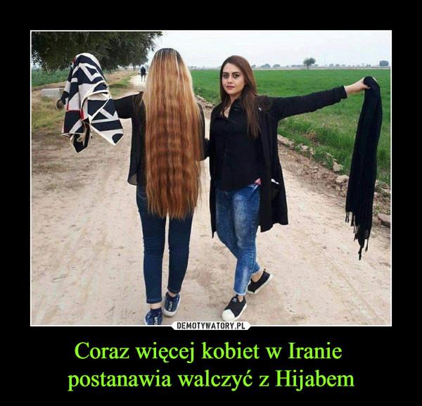 Coraz więcej kobiet w Iranie postanawia walczyć z Hijabem –