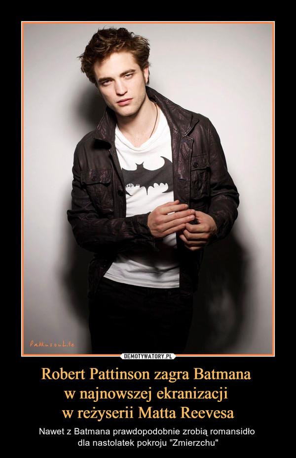 """Robert Pattinson zagra Batmana w najnowszej ekranizacji w reżyserii Matta Reevesa – Nawet z Batmana prawdopodobnie zrobią romansidło dla nastolatek pokroju """"Zmierzchu"""""""