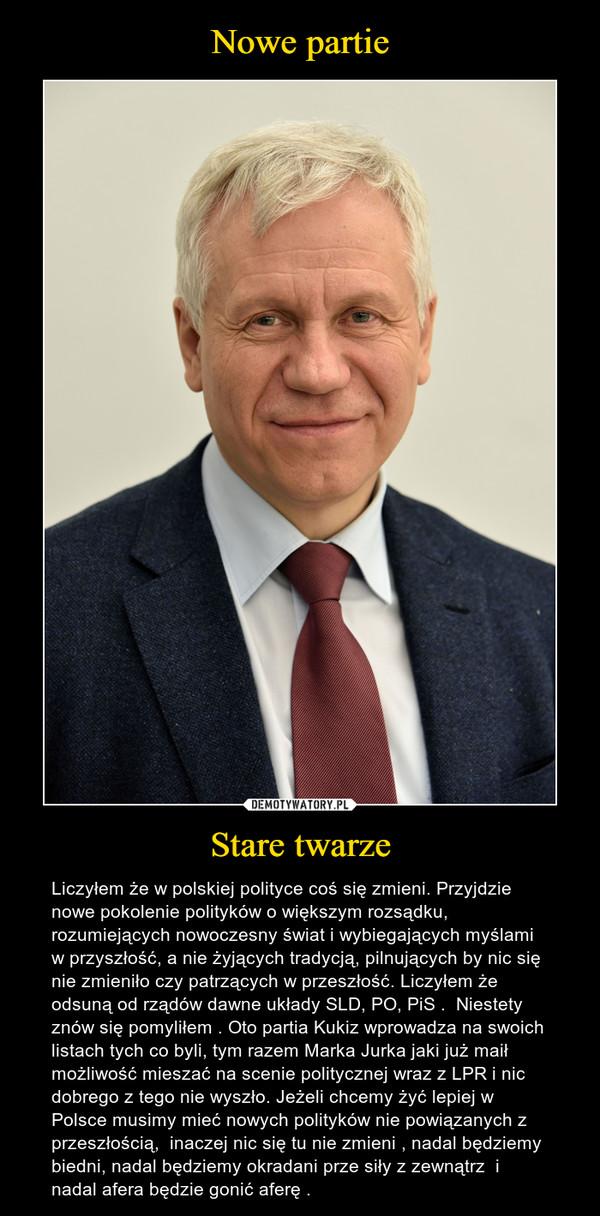 Stare twarze – Liczyłem że w polskiej polityce coś się zmieni. Przyjdzie nowe pokolenie polityków o większym rozsądku, rozumiejących nowoczesny świat i wybiegających myślami w przyszłość, a nie żyjących tradycją, pilnujących by nic się nie zmieniło czy patrzących w przeszłość. Liczyłem że odsuną od rządów dawne układy SLD, PO, PiS .  Niestety znów się pomyliłem . Oto partia Kukiz wprowadza na swoich listach tych co byli, tym razem Marka Jurka jaki już maił możliwość mieszać na scenie politycznej wraz z LPR i nic dobrego z tego nie wyszło. Jeżeli chcemy żyć lepiej w Polsce musimy mieć nowych polityków nie powiązanych z przeszłością,  inaczej nic się tu nie zmieni , nadal będziemy biedni, nadal będziemy okradani prze siły z zewnątrz  i  nadal afera będzie gonić aferę .
