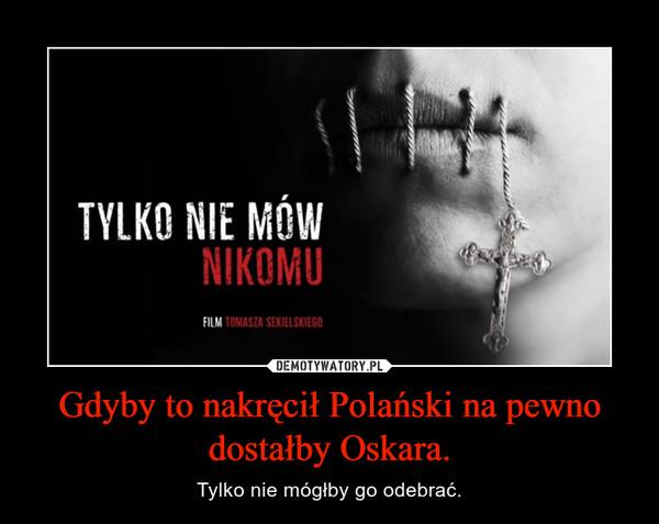 Gdyby to nakręcił Polański na pewno dostałby Oskara. – Tylko nie mógłby go odebrać.