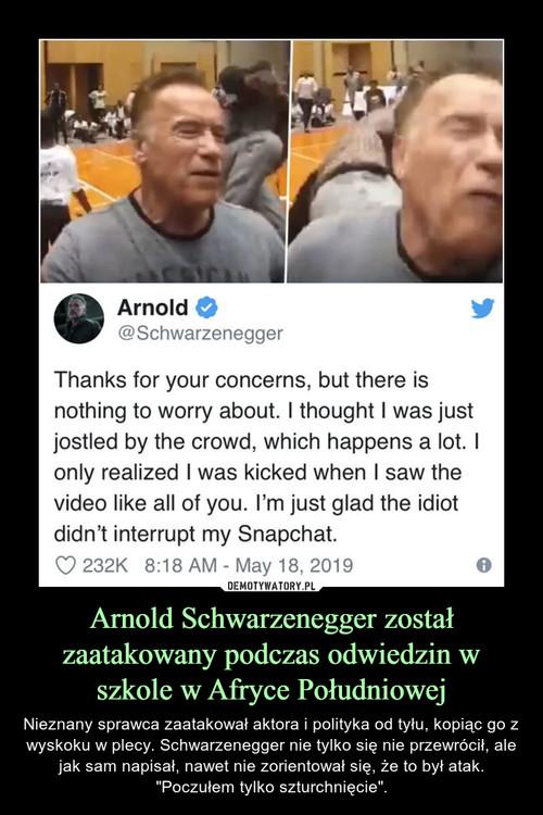 Arnold Schwarzenegger został zaatakowany podczas odwiedzin w szkole w Afryce Południowej