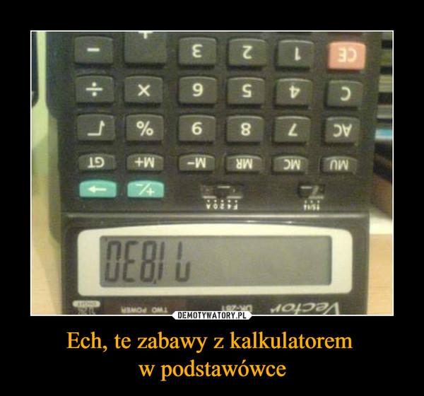 Ech, te zabawy z kalkulatorem w podstawówce –