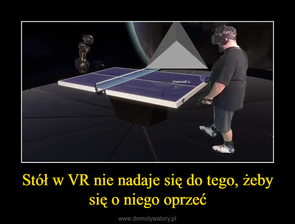 Stół w VR nie nadaje się do tego, żeby się o niego oprzeć –