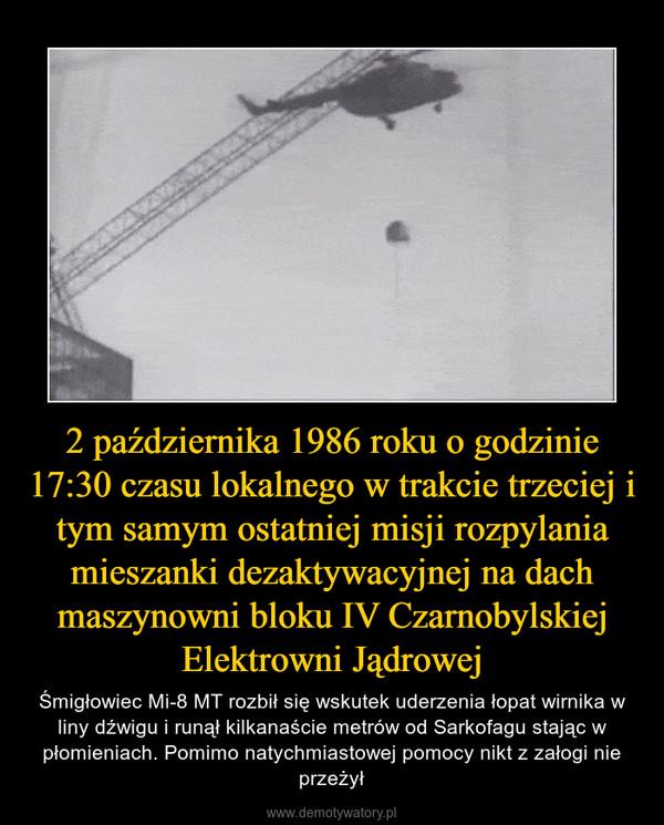 2 października 1986 roku o godzinie 17:30 czasu lokalnego w trakcie trzeciej i tym samym ostatniej misji rozpylania mieszanki dezaktywacyjnej na dach maszynowni bloku IV Czarnobylskiej Elektrowni Jądrowej – Śmigłowiec Mi-8 MT rozbił się wskutek uderzenia łopat wirnika w liny dźwigu i runął kilkanaście metrów od Sarkofagu stając w płomieniach. Pomimo natychmiastowej pomocy nikt z załogi nie przeżył