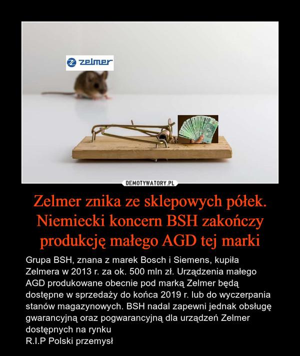 Zelmer znika ze sklepowych półek. Niemiecki koncern BSH zakończy produkcję małego AGD tej marki – Grupa BSH, znana z marek Bosch i Siemens, kupiła Zelmera w 2013 r. za ok. 500 mln zł. Urządzenia małego AGD produkowane obecnie pod marką Zelmer będą dostępne w sprzedaży do końca 2019 r. lub do wyczerpania stanów magazynowych. BSH nadal zapewni jednak obsługę gwarancyjną oraz pogwarancyjną dla urządzeń Zelmer dostępnych na rynku R.I.P Polski przemysł