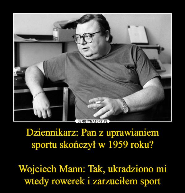 Dziennikarz: Pan z uprawianiemsportu skończył w 1959 roku?Wojciech Mann: Tak, ukradziono mi wtedy rowerek i zarzuciłem sport –