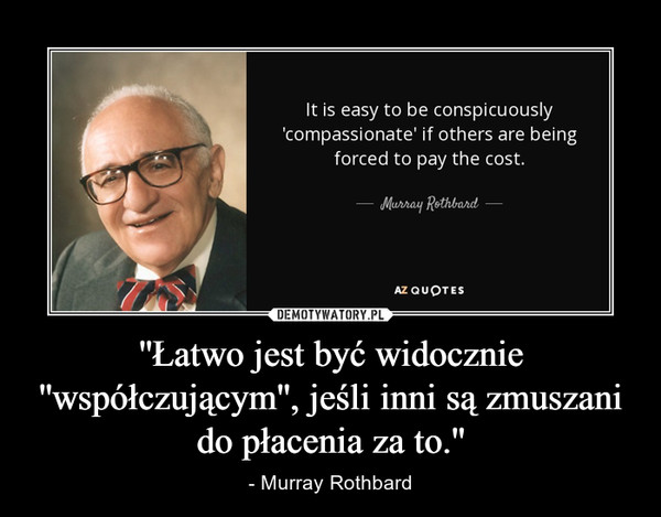''Łatwo jest być widocznie ''współczującym'', jeśli inni są zmuszani do płacenia za to.'' – - Murray Rothbard