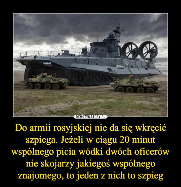 Do armii rosyjskiej nie da się wkręcić szpiega. Jeżeli w ciągu 20 minut wspólnego picia wódki dwóch oficerów nie skojarzy jakiegoś wspólnego znajomego, to jeden z nich to szpieg –