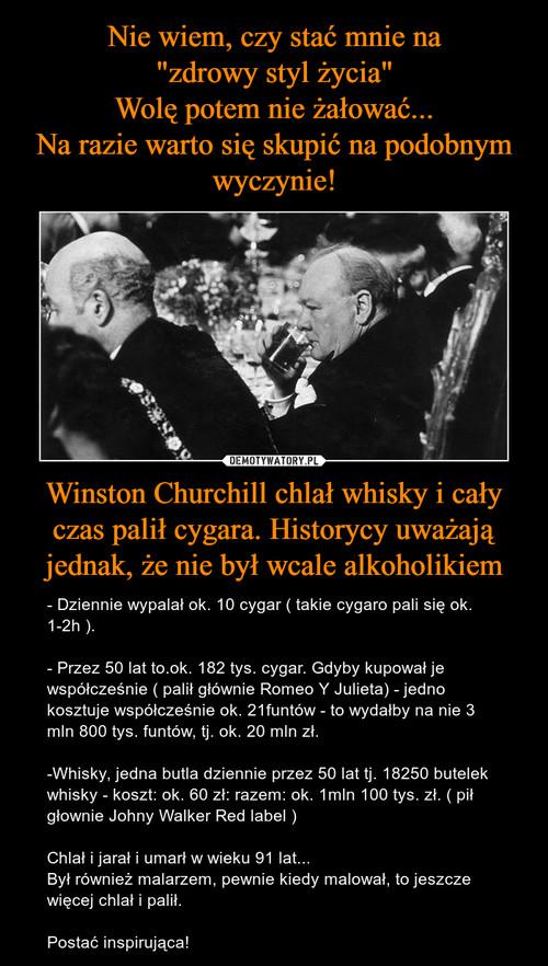 """Nie wiem, czy stać mnie na """"zdrowy styl życia"""" Wolę potem nie żałować... Na razie warto się skupić na podobnym wyczynie! Winston Churchill chlał whisky i cały czas palił cygara. Historycy uważają jednak, że nie był wcale alkoholikiem"""