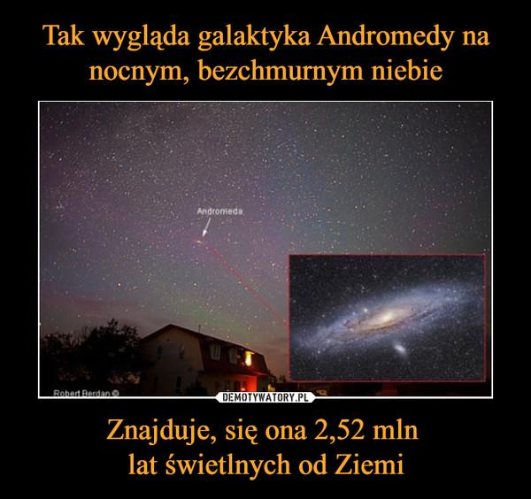 Znajduje, się ona 2,52 mln lat świetlnych od Ziemi –