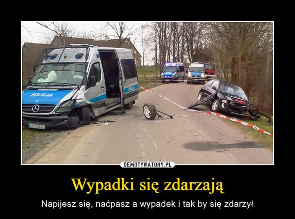 Wypadki się zdarzają – Napijesz się, naćpasz a wypadek i tak by się zdarzył