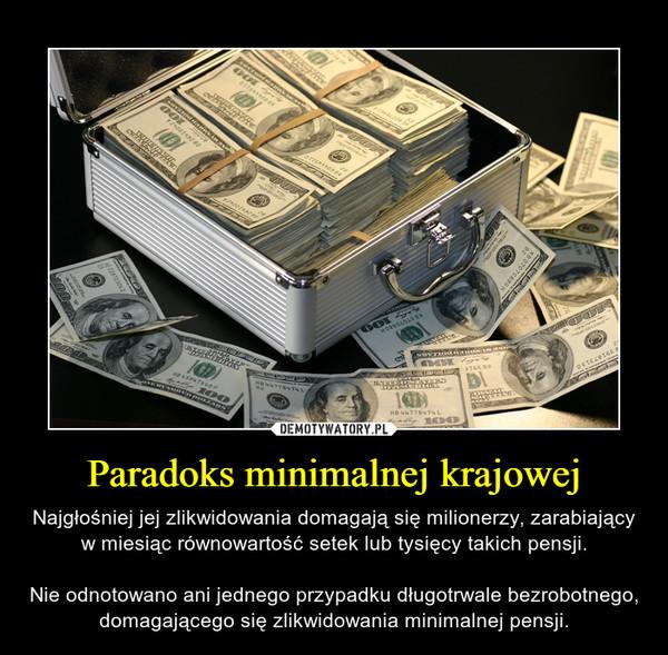 Paradoks minimalnej krajowej – Najgłośniej jej zlikwidowania domagają się milionerzy, zarabiający w miesiąc równowartość setek lub tysięcy takich pensji.Nie odnotowano ani jednego przypadku długotrwale bezrobotnego, domagającego się zlikwidowania minimalnej pensji.