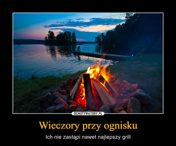Wieczory przy ognisku – Ich nie zastąpi nawet najlepszy grill