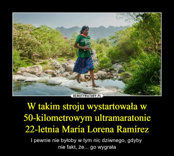 W takim stroju wystartowała w 50-kilometrowym ultramaratonie 22-letnia María Lorena Ramírez – I pewnie nie byłoby w tym nic dziwnego, gdyby nie fakt, że... go wygrała
