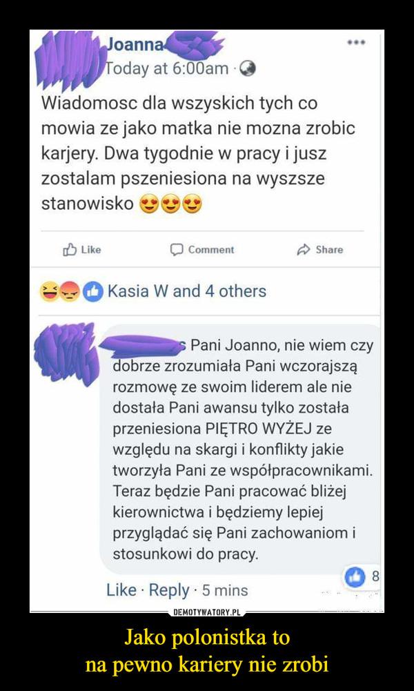 Jako polonistka tona pewno kariery nie zrobi –  Joanna Wiadomosc dla wszyskich tych co mowia ze jako matka nie mozna zrobic karjery. Dwa tygodnie w pracy i jusz zostalam pszeniesiona na wyszsze stanowisko Like ■-1-,0 Kasia W and 4 others  Pani Joanno, nie wiem czy dobrze zrozumiała Pani wczorajszą rozmowę ze swoim liderem ale nie dostała Pani awansu tylko została przeniesiona PIĘTRO WYŻEJ ze względu na skargi i konflikty jakie tworzyła Pani ze współpracownikami. Teraz będzie Pani pracować bliżej kierownictwa i będziemy lepiej przyglądać się Pani zachowaniom i stosunkowi do pracy. Like • Reply • 5 mins