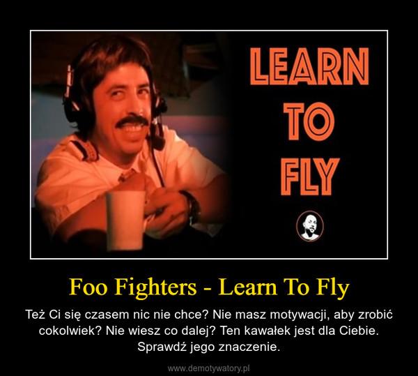 Foo Fighters - Learn To Fly – Też Ci się czasem nic nie chce? Nie masz motywacji, aby zrobić cokolwiek? Nie wiesz co dalej? Ten kawałek jest dla Ciebie. Sprawdź jego znaczenie.