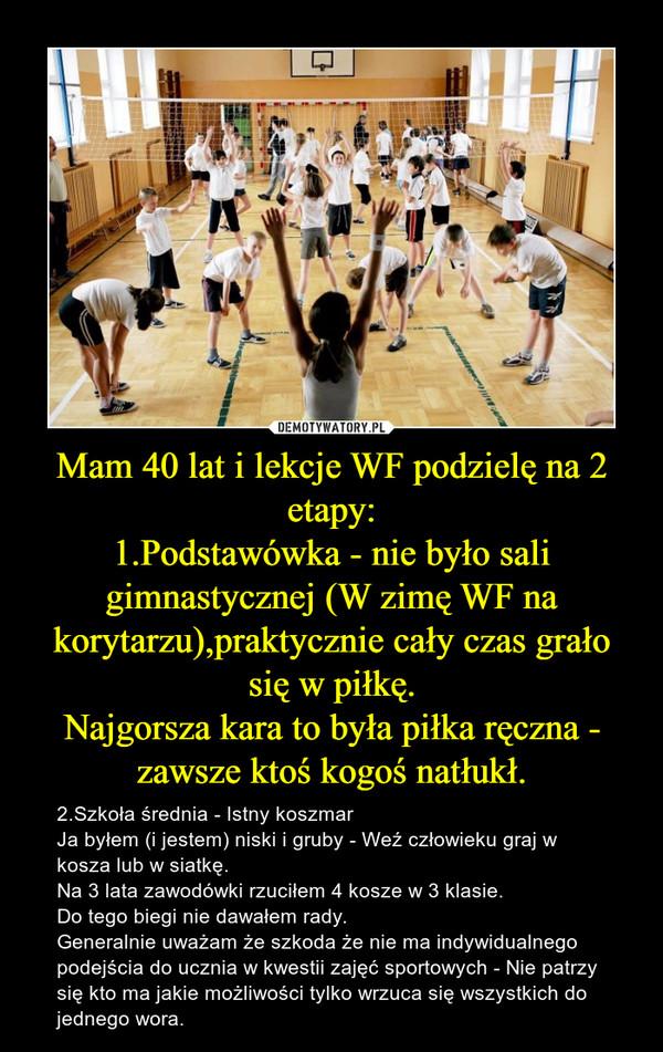 Mam 40 lat i lekcje WF podzielę na 2 etapy:1.Podstawówka - nie było sali gimnastycznej (W zimę WF na korytarzu),praktycznie cały czas grało się w piłkę.Najgorsza kara to była piłka ręczna - zawsze ktoś kogoś natłukł. – 2.Szkoła średnia - Istny koszmar Ja byłem (i jestem) niski i gruby - Weź człowieku graj w kosza lub w siatkę.Na 3 lata zawodówki rzuciłem 4 kosze w 3 klasie.Do tego biegi nie dawałem rady.Generalnie uważam że szkoda że nie ma indywidualnego podejścia do ucznia w kwestii zajęć sportowych - Nie patrzy się kto ma jakie możliwości tylko wrzuca się wszystkich do jednego wora.