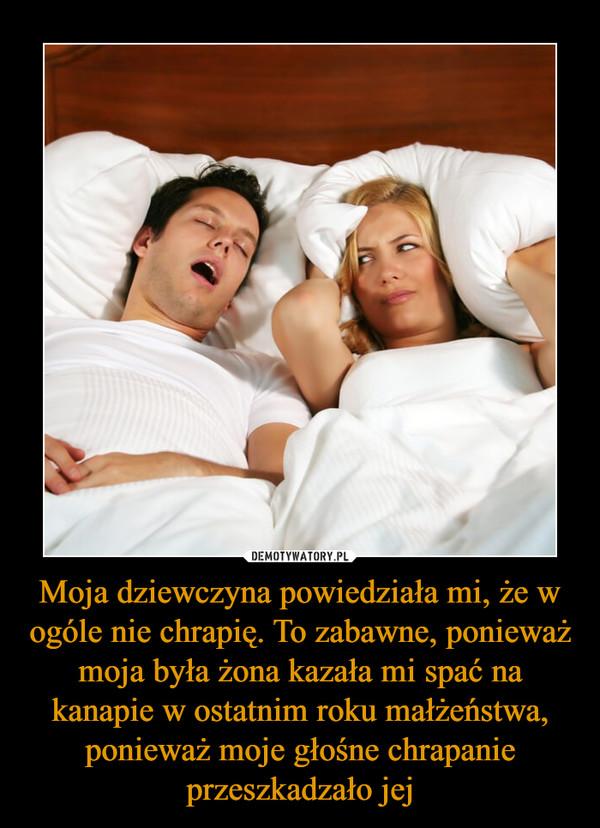 Moja dziewczyna powiedziała mi, że w ogóle nie chrapię. To zabawne, ponieważ moja była żona kazała mi spać na kanapie w ostatnim roku małżeństwa, ponieważ moje głośne chrapanie przeszkadzało jej –