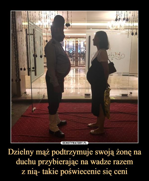 Dzielny mąż podtrzymuje swoją żonę na duchu przybierając na wadze razemz nią- takie poświecenie się ceni –