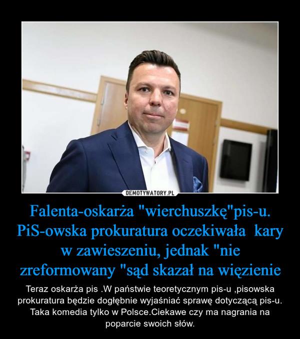 """Falenta-oskarża """"wierchuszkę""""pis-u. PiS-owska prokuratura oczekiwała  kary w zawieszeniu, jednak """"nie zreformowany """"sąd skazał na więzienie – Teraz oskarża pis .W państwie teoretycznym pis-u ,pisowska prokuratura będzie dogłębnie wyjaśniać sprawę dotyczącą pis-u. Taka komedia tylko w Polsce.Ciekawe czy ma nagrania na poparcie swoich słów."""