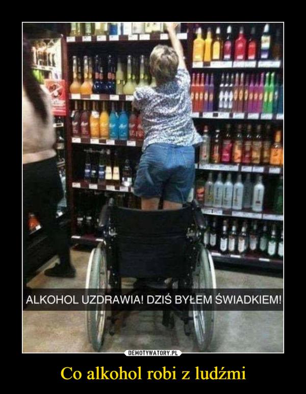 Co alkohol robi z ludźmi –