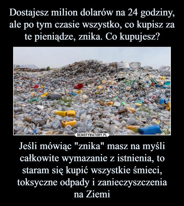 """Jeśli mówiąc """"znika"""" masz na myśli całkowite wymazanie z istnienia, to staram się kupić wszystkie śmieci, toksyczne odpady i zanieczyszczeniana Ziemi –"""