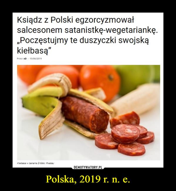 """Polska, 2019 r. n. e. –  Ksiądz z Polski egzorcyzmowałsalcesonem satanistkę-wegetariankę.""""Poczęstujmy te duszyczki swojskąkiełbasą"""""""