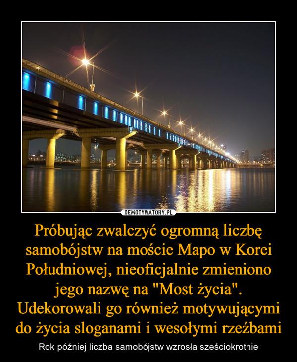 """Próbując zwalczyć ogromną liczbę samobójstw na moście Mapo w Korei Południowej, nieoficjalnie zmieniono jego nazwę na """"Most życia"""". Udekorowali go również motywującymi do życia sloganami i wesołymi rzeźbami – Rok później liczba samobójstw wzrosła sześciokrotnie"""
