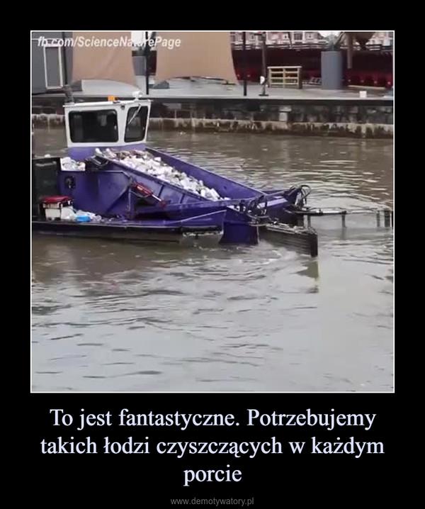 To jest fantastyczne. Potrzebujemy takich łodzi czyszczących w każdym porcie –