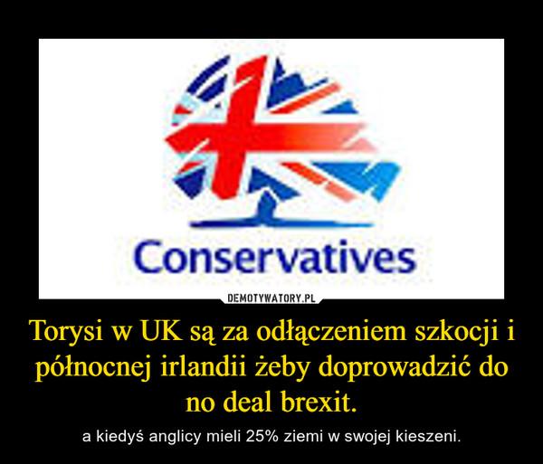 Torysi w UK są za odłączeniem szkocji i północnej irlandii żeby doprowadzić do no deal brexit. – a kiedyś anglicy mieli 25% ziemi w swojej kieszeni.