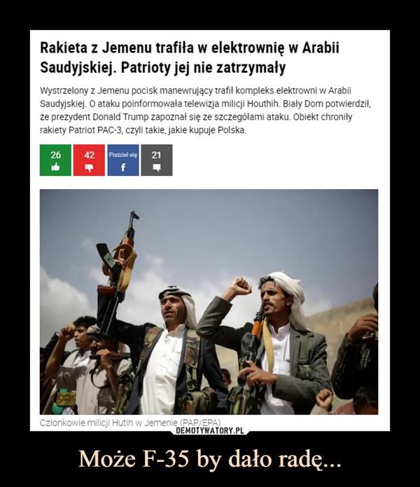 Może F-35 by dało radę... –  Rakieta z Jemenu trafiła w elektrownię w ArabiiSaudyjskiej. Patrioty jej nie zatrzymałyWystrzelony z Jemenu pocisk manewrujący trafi! kompleks elektrowni w ArabiiSaudyjskiej. O ataku poinformowała telewizja milicji Houthih. Biały Dom potwierdził,że prezydent Donald Trump zapoznał się ze szczegółami ataku. Obiekt chroniłyrakiety Patriot PAC-3. czyli takie, jakie kupuje Polska.