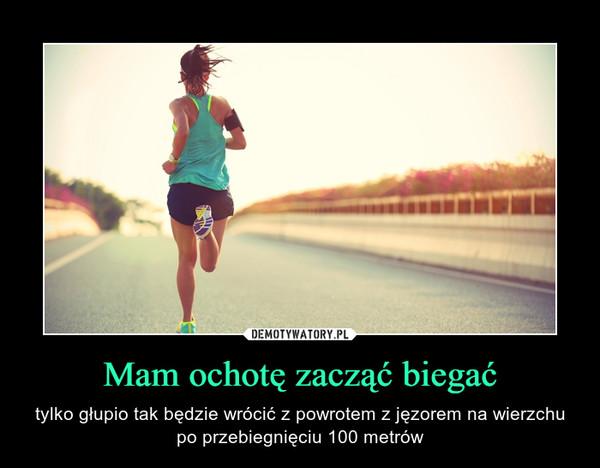 Mam ochotę zacząć biegać – tylko głupio tak będzie wrócić z powrotem z jęzorem na wierzchu po przebiegnięciu 100 metrów