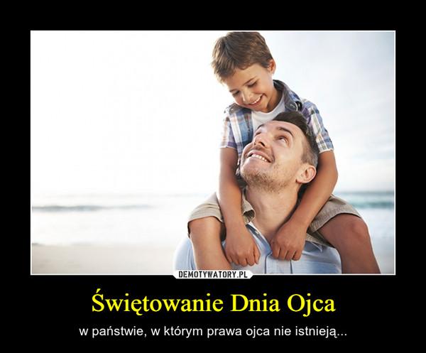 Świętowanie Dnia Ojca – w państwie, w którym prawa ojca nie istnieją...