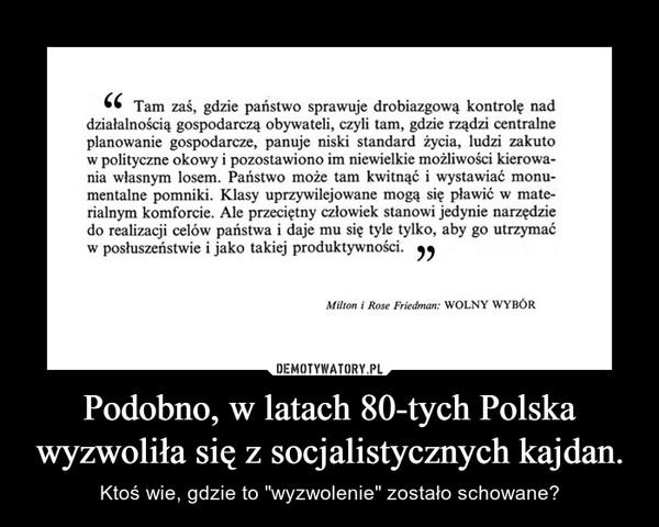 """Podobno, w latach 80-tych Polska wyzwoliła się z socjalistycznych kajdan. – Ktoś wie, gdzie to """"wyzwolenie"""" zostało schowane?"""