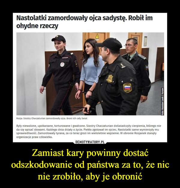 Zamiast kary powinny dostać odszkodowanie od państwa za to, że nic nie zrobiło, aby je obronić –