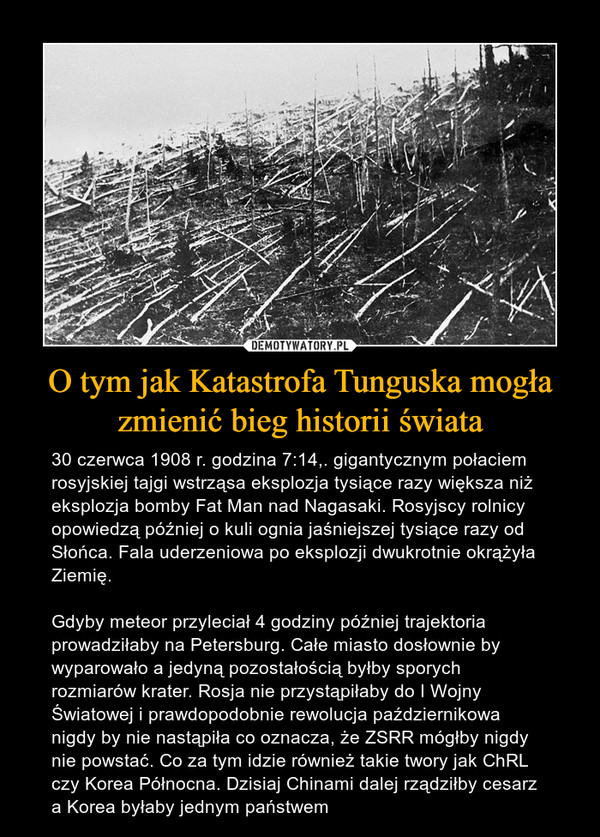 O tym jak Katastrofa Tunguska mogła zmienić bieg historii świata – 30 czerwca 1908 r. godzina 7:14,. gigantycznym połaciem rosyjskiej tajgi wstrząsa eksplozja tysiące razy większa niż eksplozja bomby Fat Man nad Nagasaki. Rosyjscy rolnicy opowiedzą później o kuli ognia jaśniejszej tysiące razy od Słońca. Fala uderzeniowa po eksplozji dwukrotnie okrążyła Ziemię.Gdyby meteor przyleciał 4 godziny później trajektoria prowadziłaby na Petersburg. Całe miasto dosłownie by wyparowało a jedyną pozostałością byłby sporych rozmiarów krater. Rosja nie przystąpiłaby do I Wojny Światowej i prawdopodobnie rewolucja październikowa nigdy by nie nastąpiła co oznacza, że ZSRR mógłby nigdy nie powstać. Co za tym idzie również takie twory jak ChRL czy Korea Północna. Dzisiaj Chinami dalej rządziłby cesarz a Korea byłaby jednym państwem