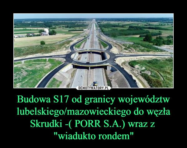 """Budowa S17 od granicy województw lubelskiego/mazowieckiego do węzła Skrudki -( PORR S.A.) wraz z """"wiadukto rondem"""" –"""