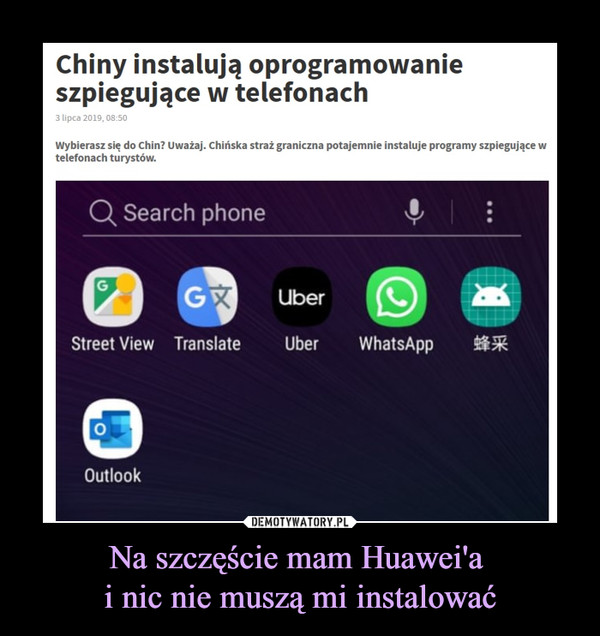 Na szczęście mam Huawei'a i nic nie muszą mi instalować –  Chiny instalują oprogramowanie szpiegujące w telefonach3 lipca 2019, 08:50Wybierasz się do Chin? Uważaj. Chińska straż graniczna potajemnie instaluje programy szpiegujące w telefonach turystów.