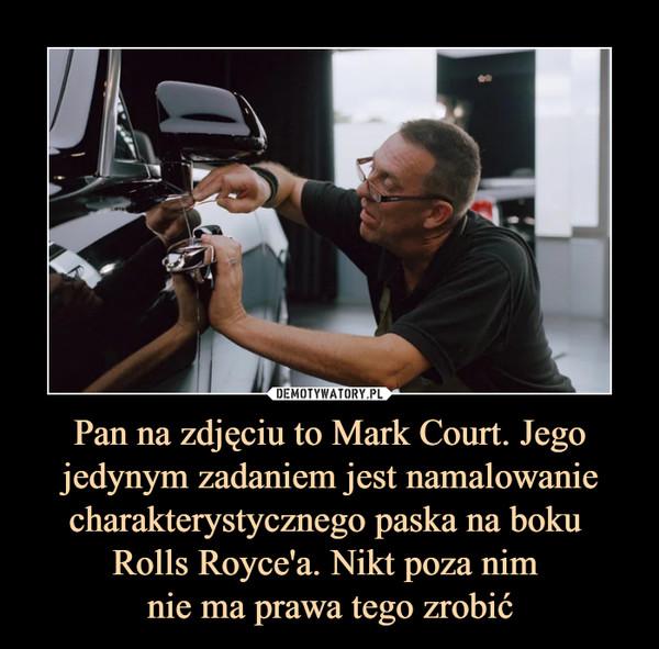 Pan na zdjęciu to Mark Court. Jego jedynym zadaniem jest namalowanie charakterystycznego paska na boku Rolls Royce'a. Nikt poza nim nie ma prawa tego zrobić –