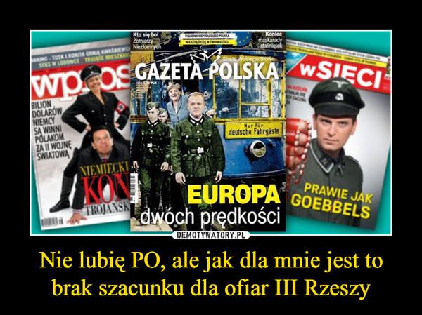 Nie lubię PO, ale jak dla mnie jest to brak szacunku dla ofiar III Rzeszy –
