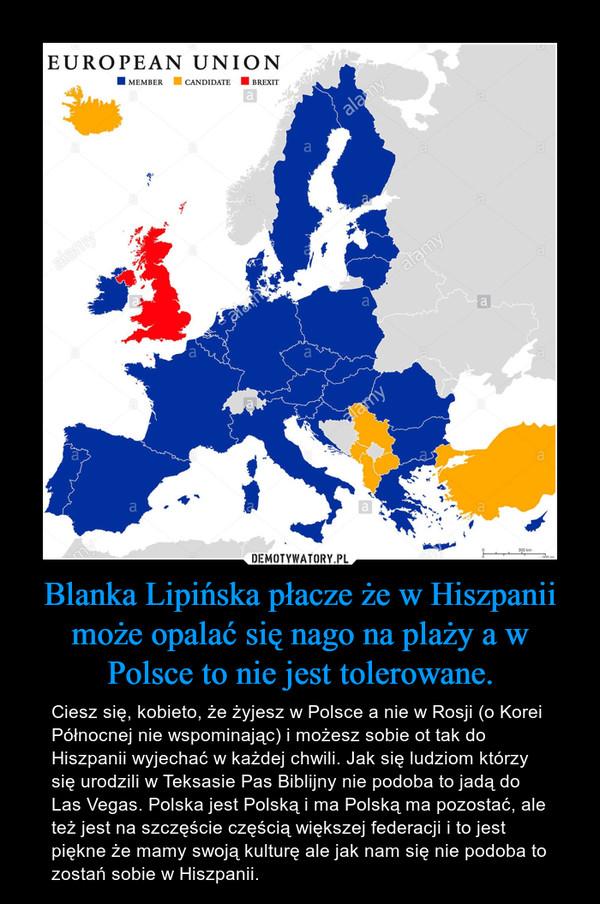 Blanka Lipińska płacze że w Hiszpanii może opalać się nago na plaży a w Polsce to nie jest tolerowane. – Ciesz się, kobieto, że żyjesz w Polsce a nie w Rosji (o Korei Północnej nie wspominając) i możesz sobie ot tak do Hiszpanii wyjechać w każdej chwili. Jak się ludziom którzy się urodzili w Teksasie Pas Biblijny nie podoba to jadą do Las Vegas. Polska jest Polską i ma Polską ma pozostać, ale też jest na szczęście częścią większej federacji i to jest piękne że mamy swoją kulturę ale jak nam się nie podoba to zostań sobie w Hiszpanii.