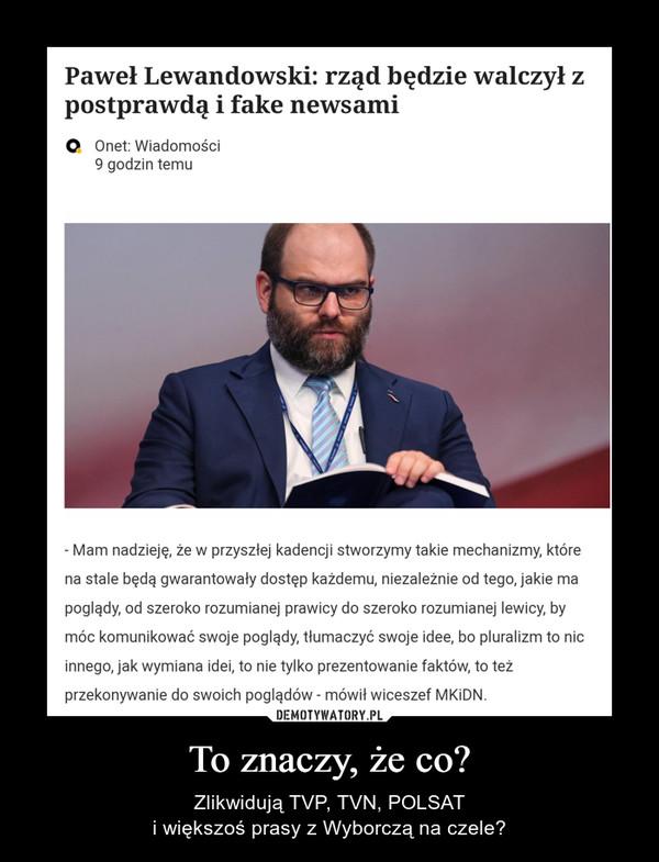 To znaczy, że co? – Zlikwidują TVP, TVN, POLSATi większoś prasy z Wyborczą na czele?