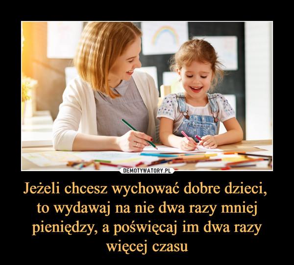 Jeżeli chcesz wychować dobre dzieci, to wydawaj na nie dwa razy mniej pieniędzy, a poświęcaj im dwa razy więcej czasu –