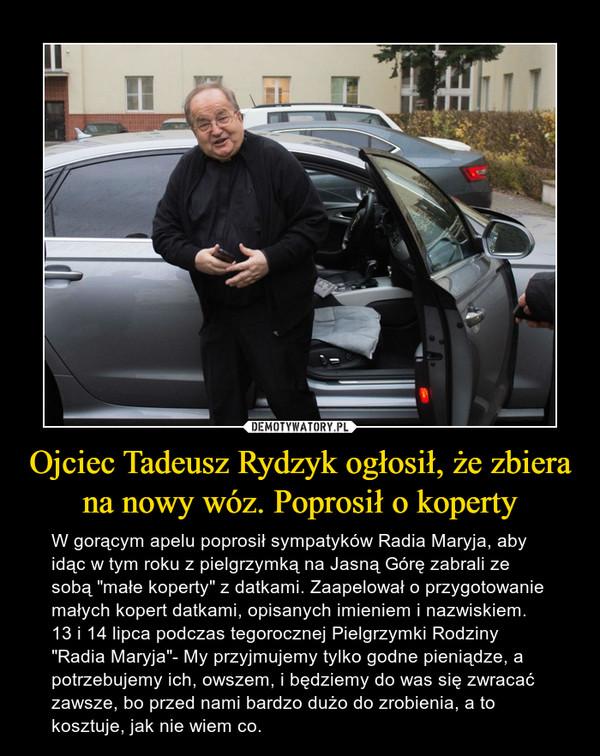 """Ojciec Tadeusz Rydzyk ogłosił, że zbiera na nowy wóz. Poprosił o koperty – W gorącym apelu poprosił sympatyków Radia Maryja, aby idąc w tym roku z pielgrzymką na Jasną Górę zabrali ze sobą """"małe koperty"""" z datkami. Zaapelował o przygotowanie małych kopert datkami, opisanych imieniem i nazwiskiem. 13 i 14 lipca podczas tegorocznej Pielgrzymki Rodziny """"Radia Maryja""""- My przyjmujemy tylko godne pieniądze, a potrzebujemy ich, owszem, i będziemy do was się zwracać zawsze, bo przed nami bardzo dużo do zrobienia, a to kosztuje, jak nie wiem co."""