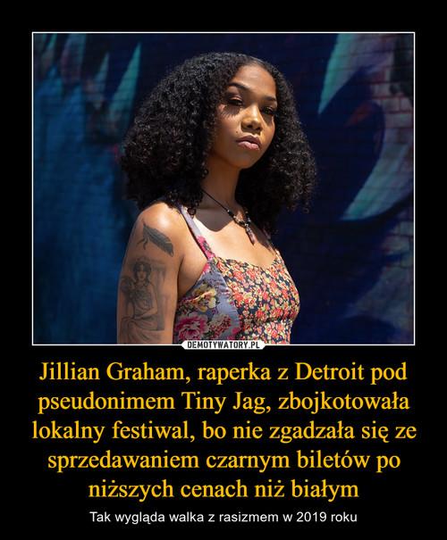 Jillian Graham, raperka z Detroit pod pseudonimem Tiny Jag, zbojkotowała lokalny festiwal, bo nie zgadzała się ze sprzedawaniem czarnym biletów po niższych cenach niż białym