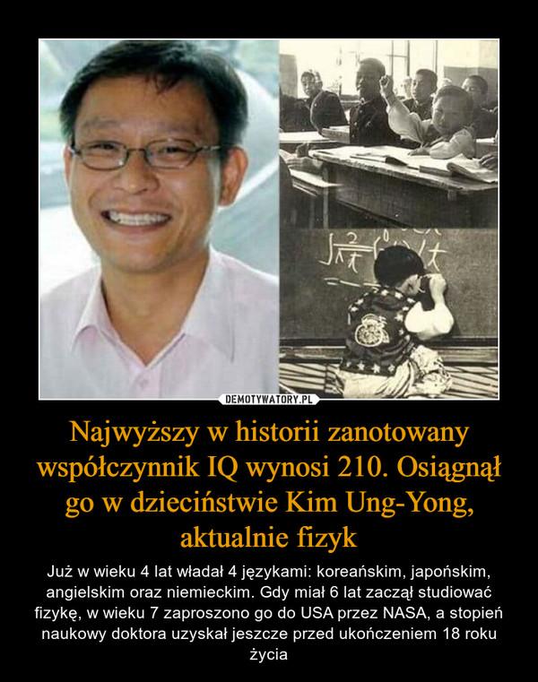 Najwyższy w historii zanotowany współczynnik IQ wynosi 210. Osiągnął go w dzieciństwie Kim Ung-Yong, aktualnie fizyk – Już w wieku 4 lat władał 4 językami: koreańskim, japońskim, angielskim oraz niemieckim. Gdy miał 6 lat zaczął studiować fizykę, w wieku 7 zaproszono go do USA przez NASA, a stopień naukowy doktora uzyskał jeszcze przed ukończeniem 18 roku życia