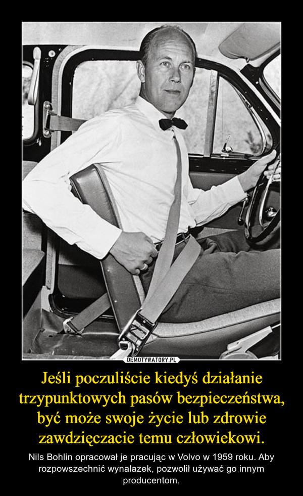 Jeśli poczuliście kiedyś działanie trzypunktowych pasów bezpieczeństwa, być może swoje życie lub zdrowie zawdzięczacie temu człowiekowi. – Nils Bohlin opracował je pracując w Volvo w 1959 roku. Aby rozpowszechnić wynalazek, pozwolił używać go innym producentom.
