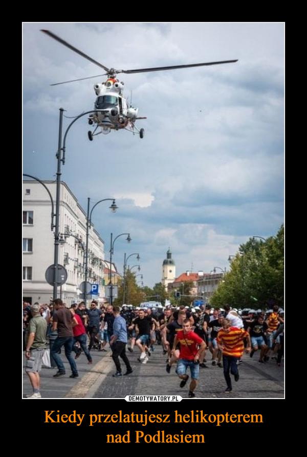 Kiedy przelatujesz helikopterem nad Podlasiem –