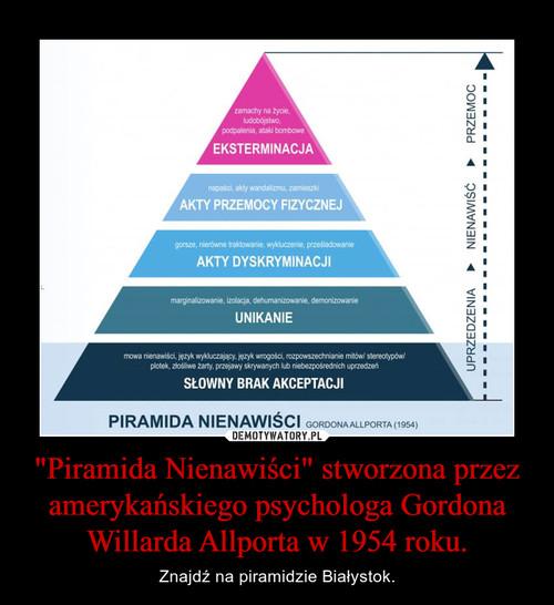 """""""Piramida Nienawiści"""" stworzona przez amerykańskiego psychologa Gordona Willarda Allporta w 1954 roku."""